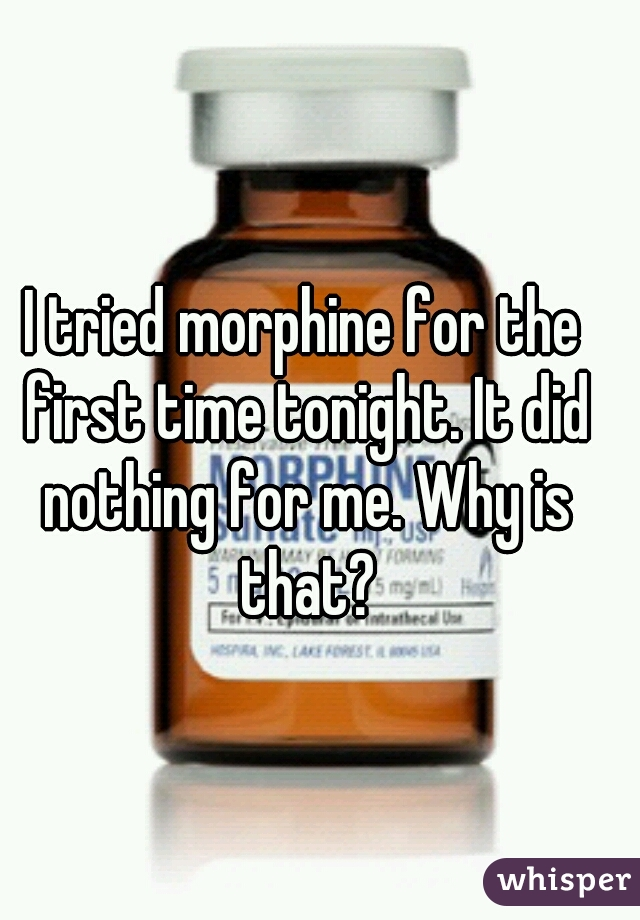 I tried morphine for the first time tonight. It did nothing for me. Why is that?