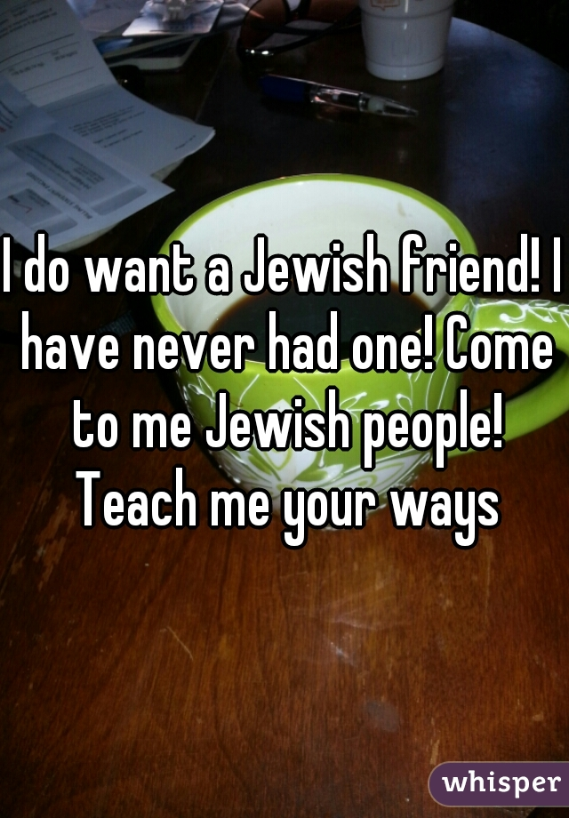 I do want a Jewish friend! I have never had one! Come to me Jewish people! Teach me your ways
