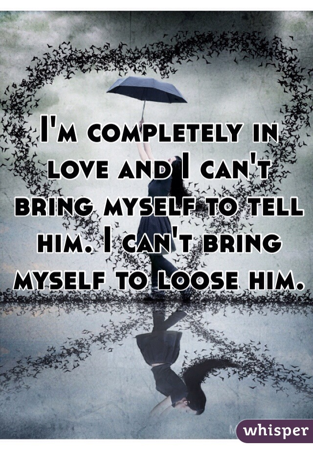 I'm completely in love and I can't bring myself to tell him. I can't bring myself to loose him.