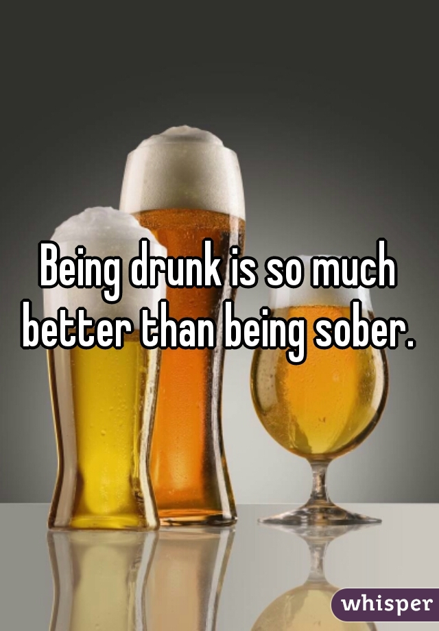 Being drunk is so much better than being sober.