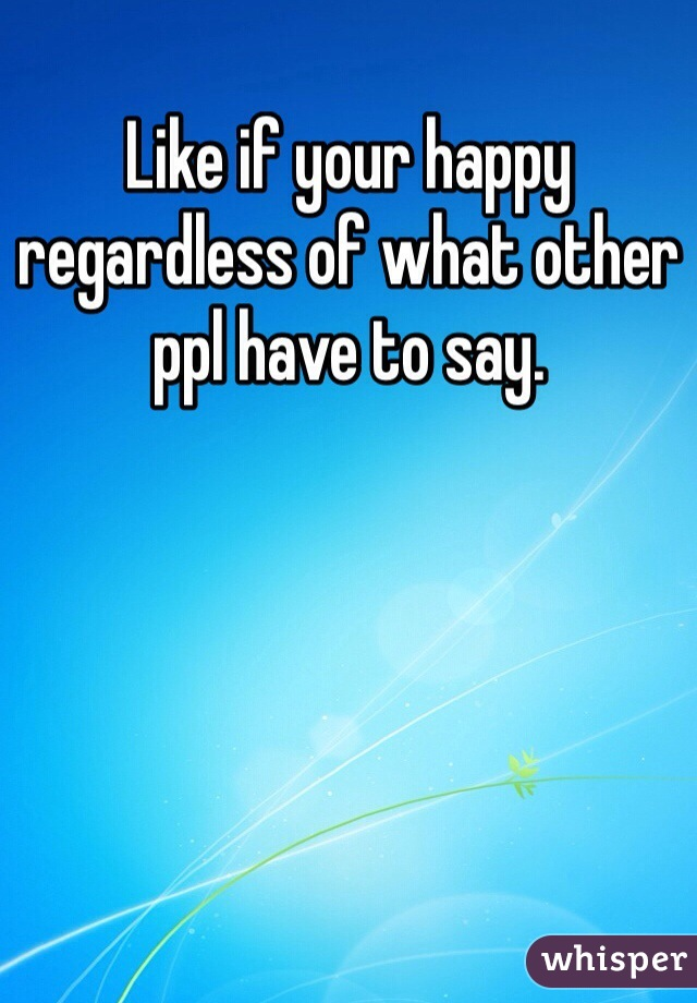 Like if your happy regardless of what other ppl have to say.