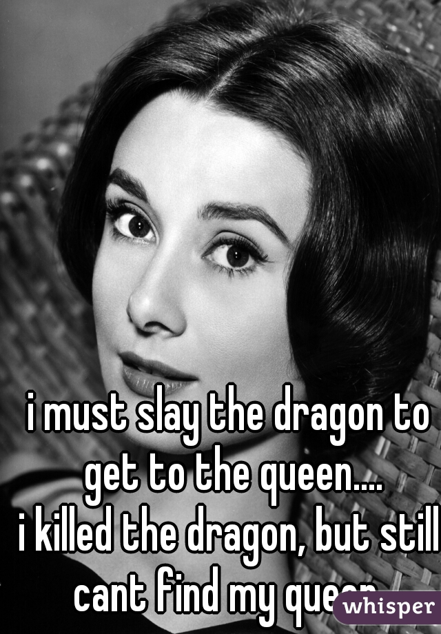i must slay the dragon to get to the queen.... i killed the dragon, but still cant find my queen .