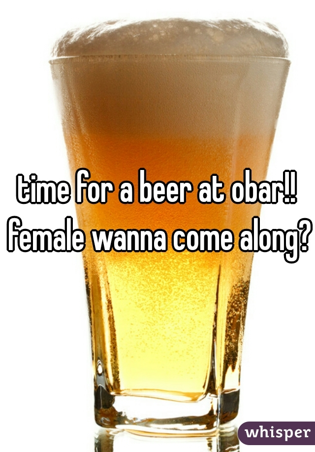 time for a beer at obar!! female wanna come along?