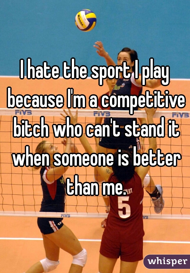 I hate the sport I play because I'm a competitive bitch who can't stand it when someone is better than me.