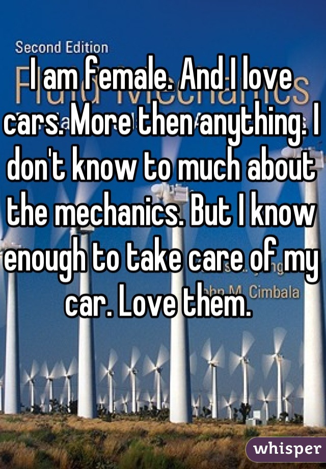 I am female. And I love cars. More then anything. I don't know to much about the mechanics. But I know enough to take care of my car. Love them.