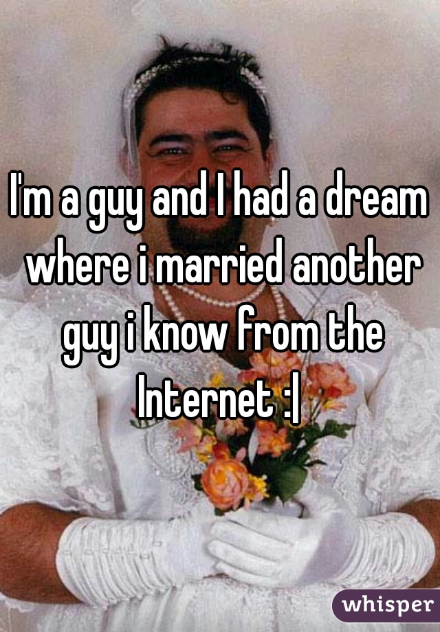 I'm a guy and I had a dream where i married another guy i know from the Internet :|