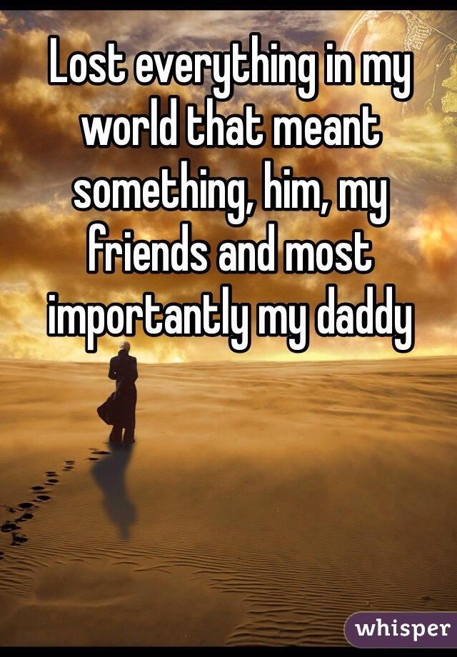 Lost everything in my world that meant something, him, my friends and most importantly my daddy