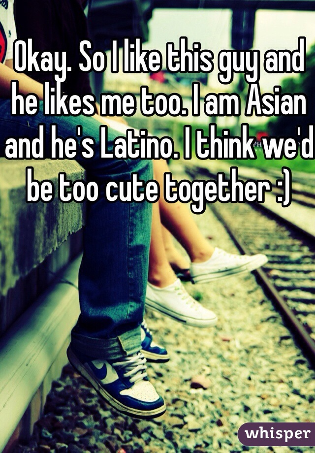 Okay. So I like this guy and he likes me too. I am Asian and he's Latino. I think we'd be too cute together :)