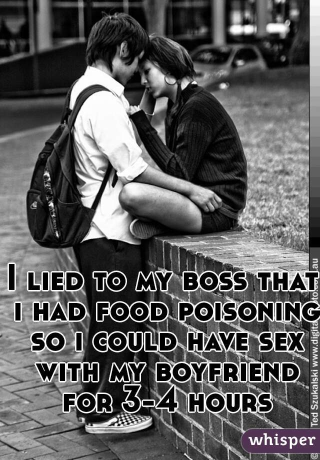 I lied to my boss that i had food poisoning so i could have sex with my boyfriend for 3-4 hours
