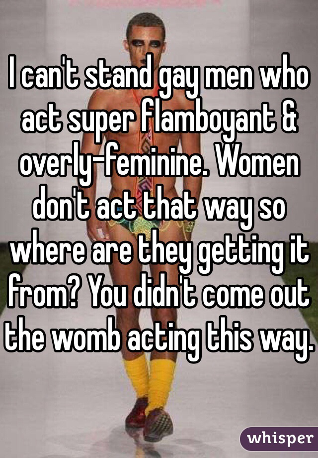I can't stand gay men who act super flamboyant & overly-feminine. Women don't act that way so where are they getting it from? You didn't come out the womb acting this way.