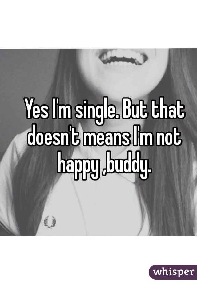 Yes I'm single. But that doesn't means I'm not happy ,buddy.
