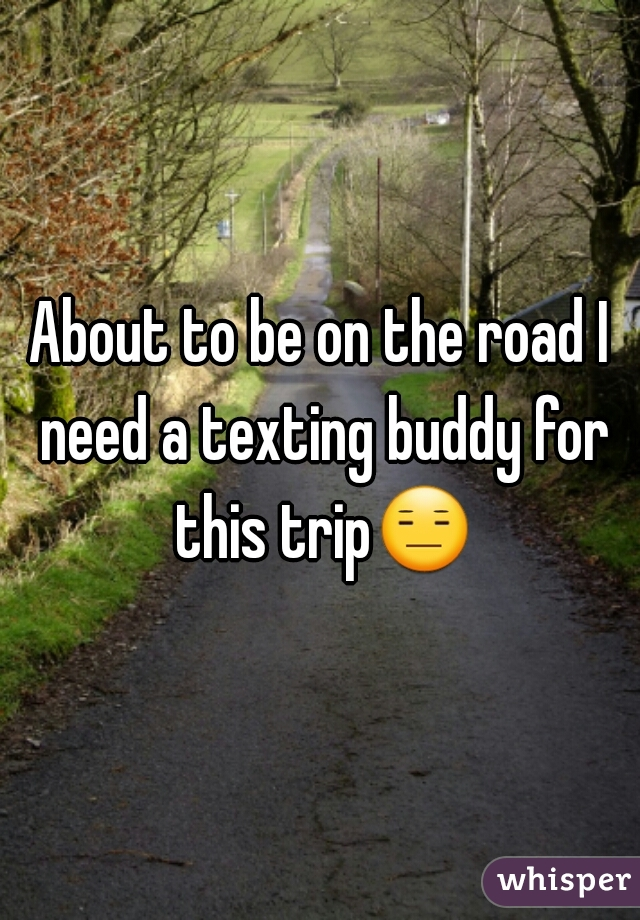 About to be on the road I need a texting buddy for this trip😑