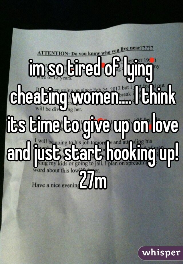 im so tired of lying cheating women.... I think its time to give up on love and just start hooking up! 27m