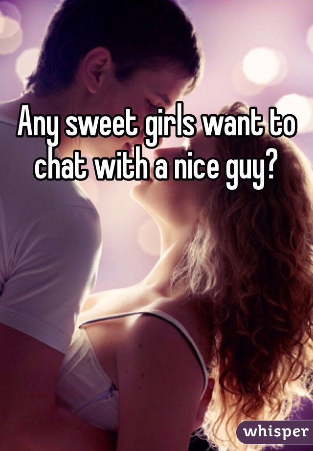 Any sweet girls want to chat with a nice guy?