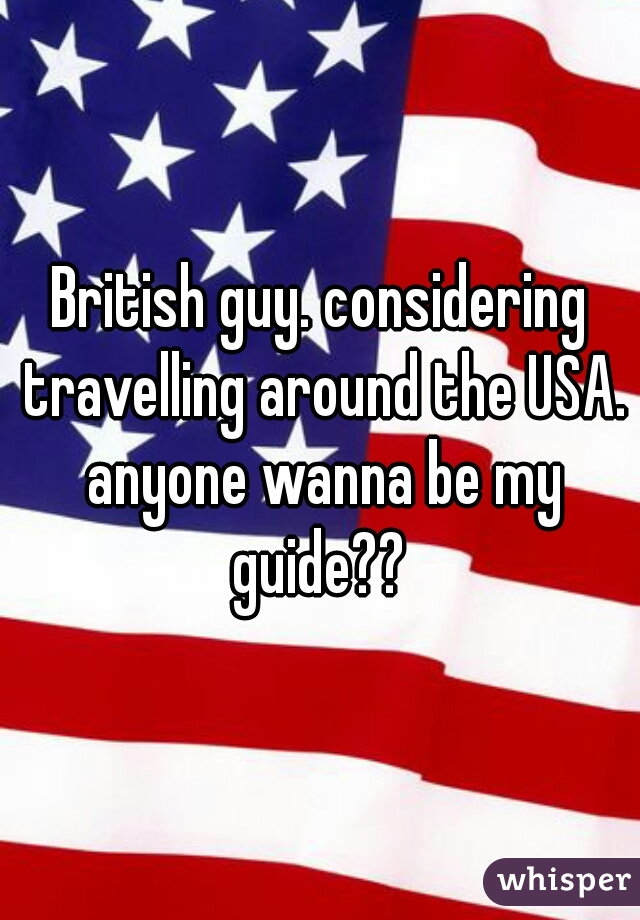 British guy. considering travelling around the USA. anyone wanna be my guide??