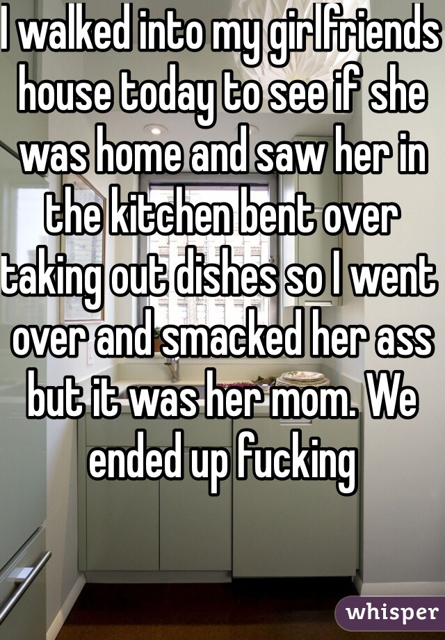I walked into my girlfriends house today to see if she was home and saw her in the kitchen bent over taking out dishes so I went over and smacked her ass but it was her mom. We ended up fucking