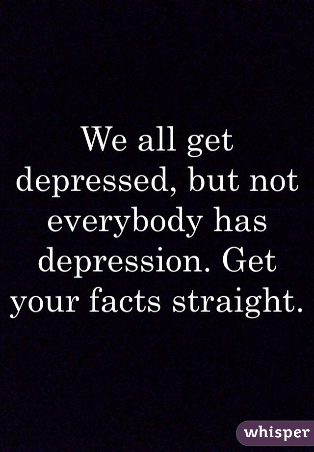 We all get depressed, but not everybody has depression. Get your facts straight.