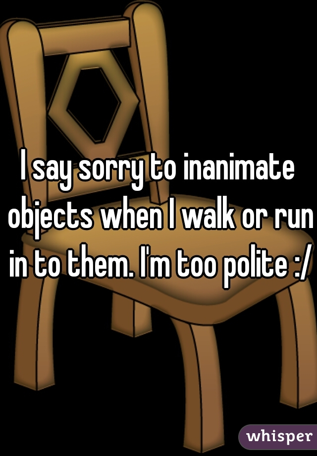 I say sorry to inanimate objects when I walk or run in to them. I'm too polite :/