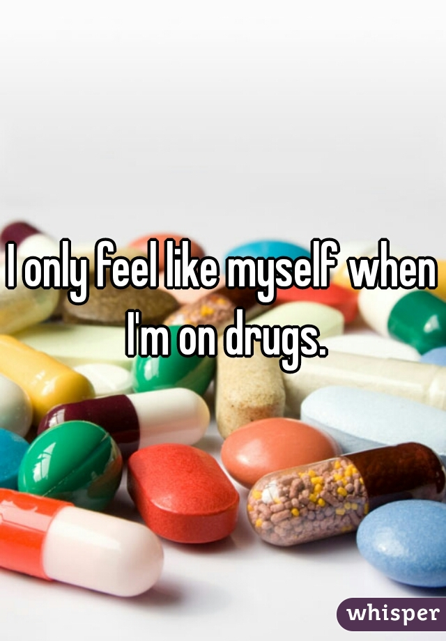 I only feel like myself when I'm on drugs.
