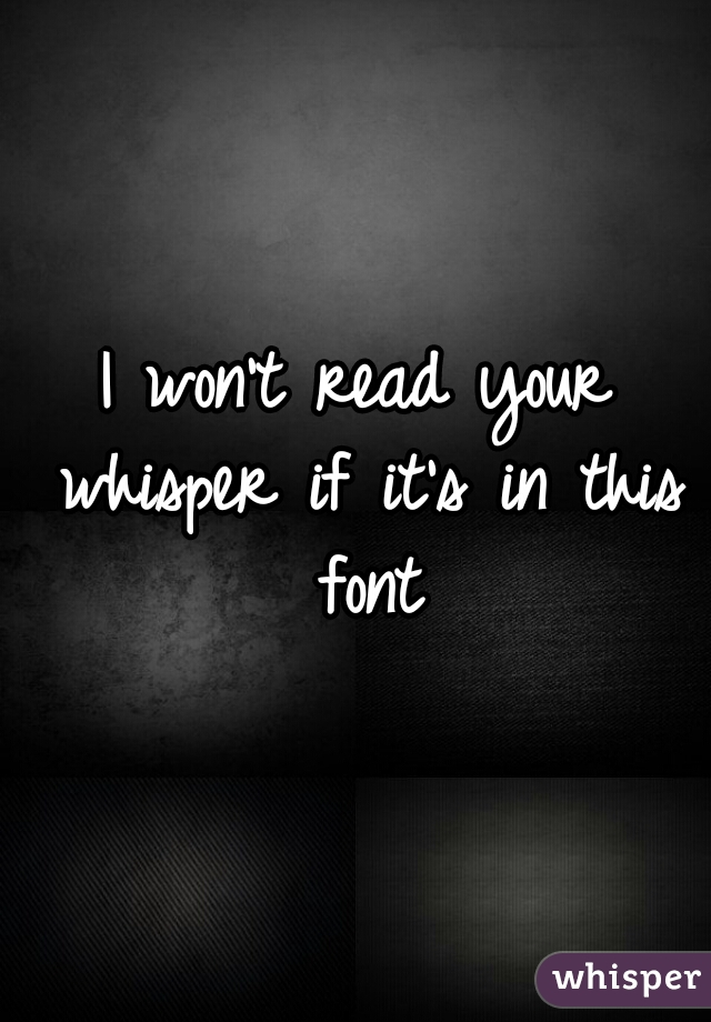 I won't read your whisper if it's in this font