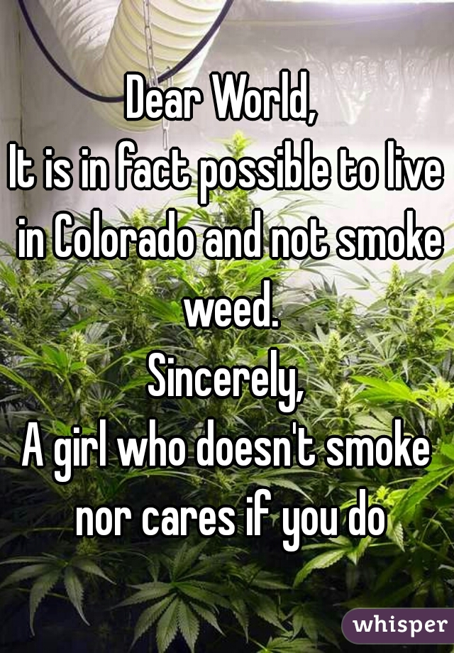 Dear World,  It is in fact possible to live in Colorado and not smoke weed. Sincerely, A girl who doesn't smoke nor cares if you do