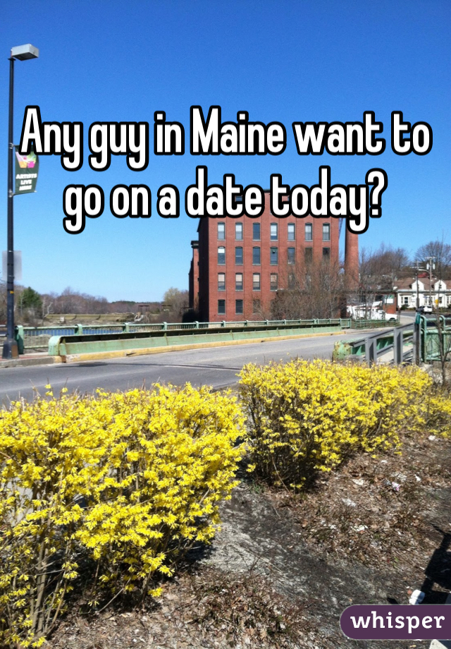 Any guy in Maine want to go on a date today?