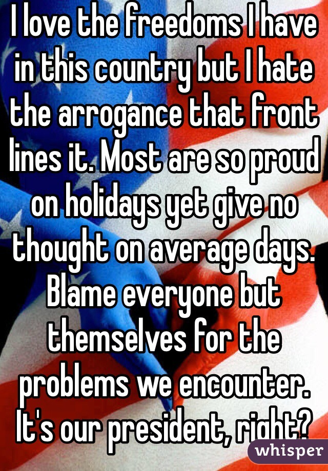I love the freedoms I have in this country but I hate the arrogance that front lines it. Most are so proud on holidays yet give no thought on average days. Blame everyone but themselves for the problems we encounter. It's our president, right?
