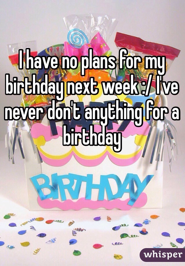 I have no plans for my birthday next week :/ I've never don't anything for a birthday