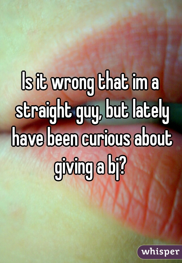 Is it wrong that im a straight guy, but lately have been curious about giving a bj?