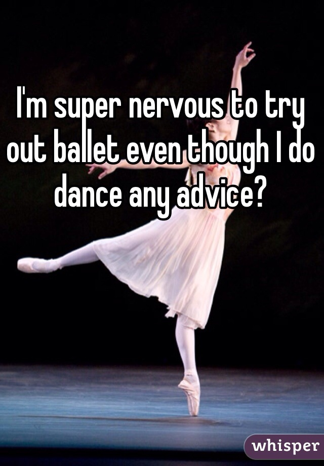 I'm super nervous to try out ballet even though I do dance any advice?