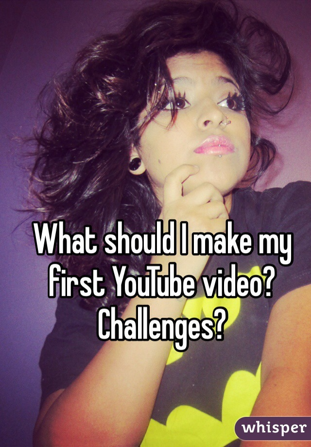 What should I make my first YouTube video?  Challenges?