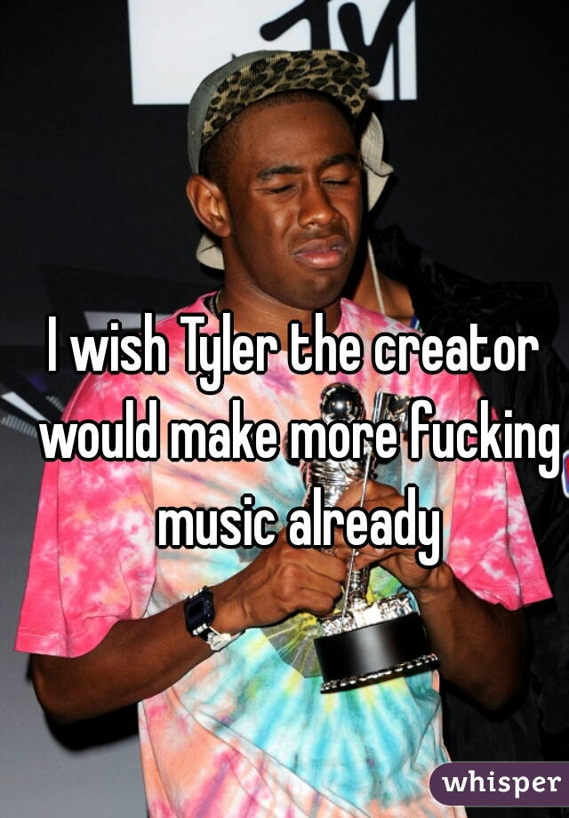 I wish Tyler the creator would make more fucking music already