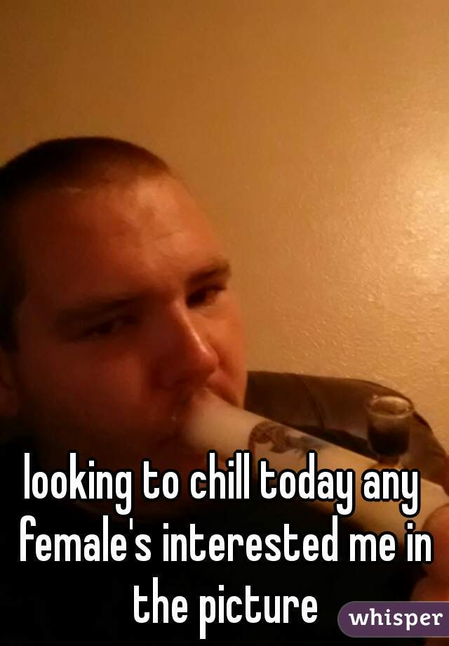 looking to chill today any female's interested me in the picture