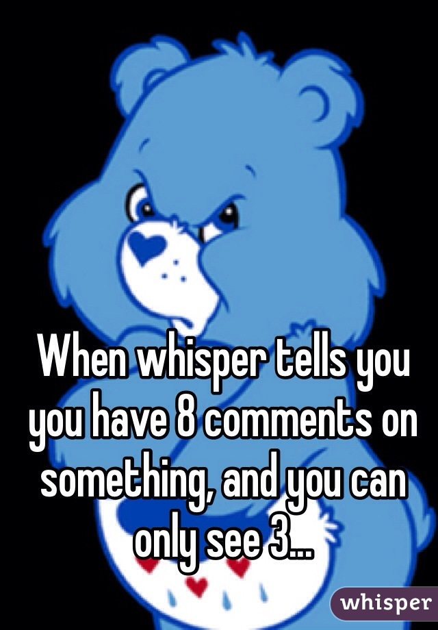 When whisper tells you you have 8 comments on something, and you can only see 3...