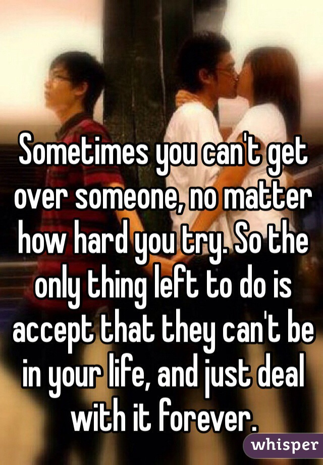 Sometimes you can't get over someone, no matter how hard you try. So the only thing left to do is accept that they can't be in your life, and just deal with it forever.