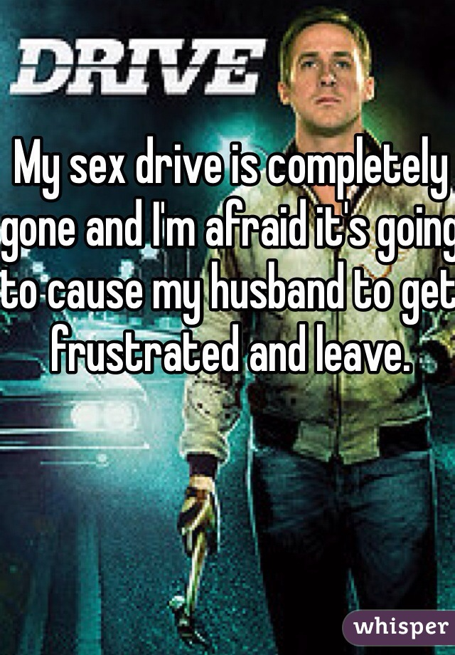 My sex drive is completely gone and I'm afraid it's going to cause my husband to get frustrated and leave.