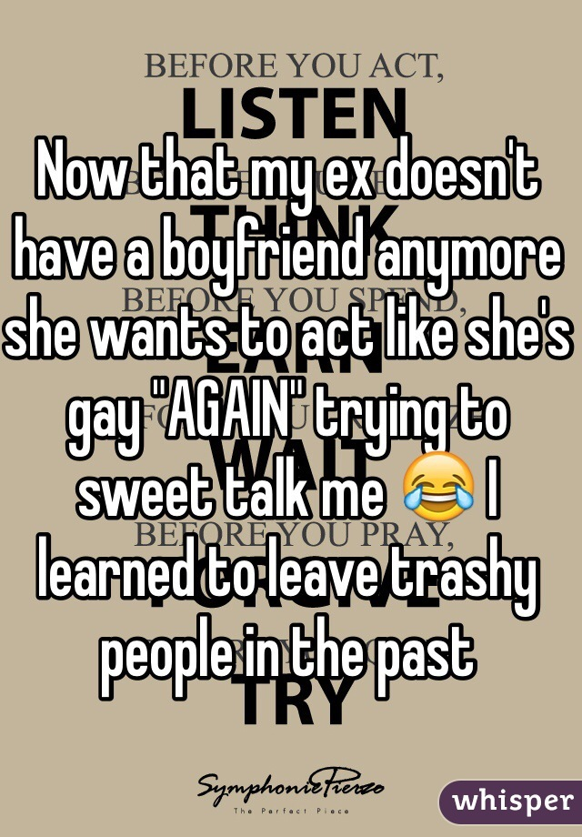 """Now that my ex doesn't have a boyfriend anymore she wants to act like she's gay """"AGAIN"""" trying to sweet talk me 😂 I learned to leave trashy people in the past"""