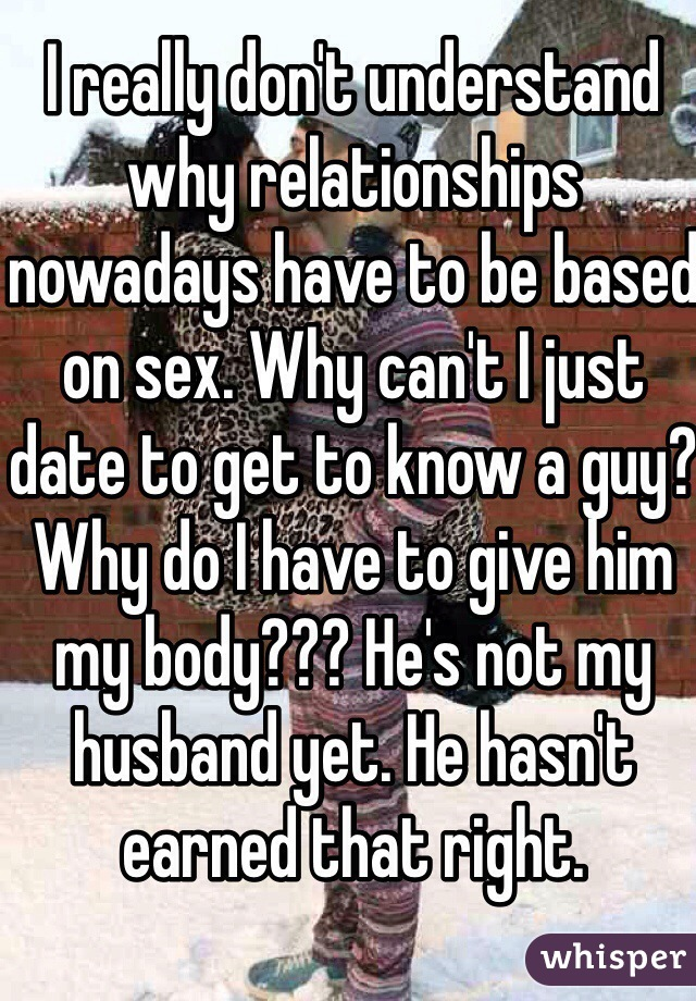 I really don't understand why relationships nowadays have to be based on sex. Why can't I just date to get to know a guy? Why do I have to give him my body??? He's not my husband yet. He hasn't earned that right.