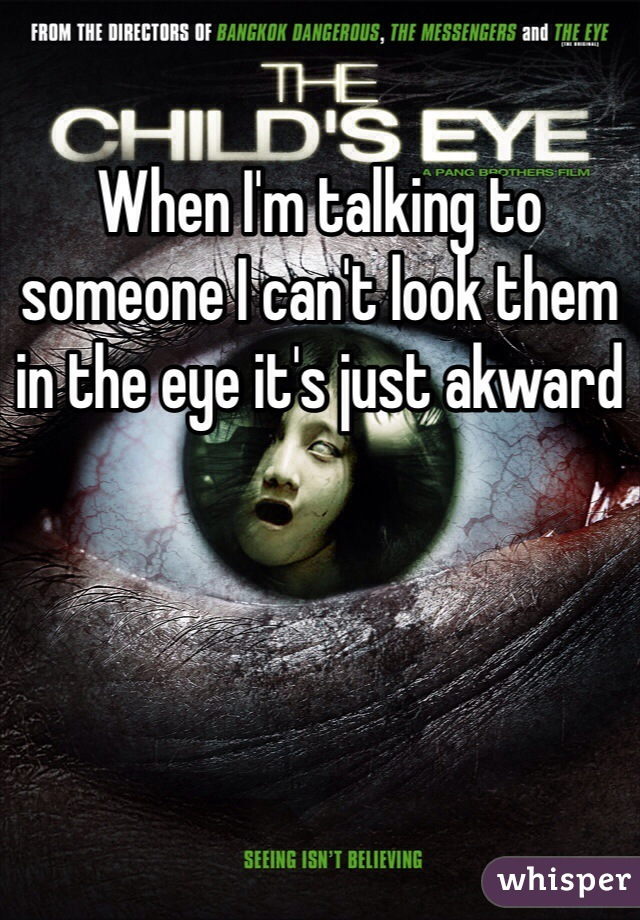 When I'm talking to someone I can't look them in the eye it's just akward