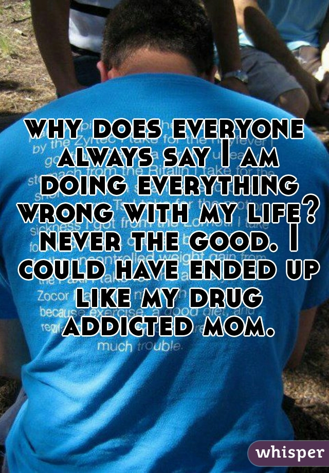 why does everyone always say I am doing everything wrong with my life? never the good. I could have ended up like my drug addicted mom.