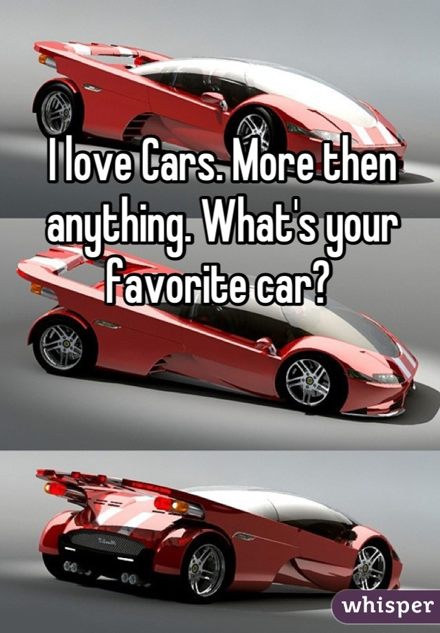 I love Cars. More then anything. What's your favorite car?