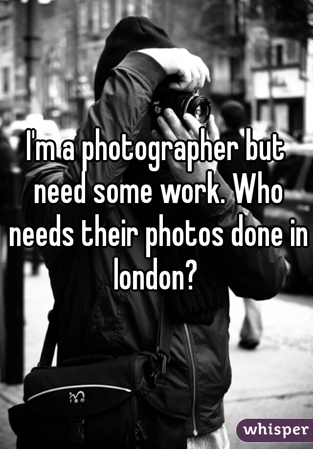 I'm a photographer but need some work. Who needs their photos done in london?