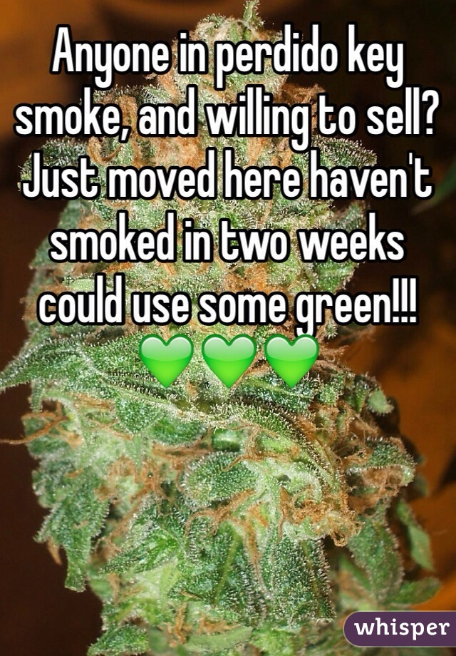 Anyone in perdido key smoke, and willing to sell? Just moved here haven't smoked in two weeks could use some green!!! 💚💚💚