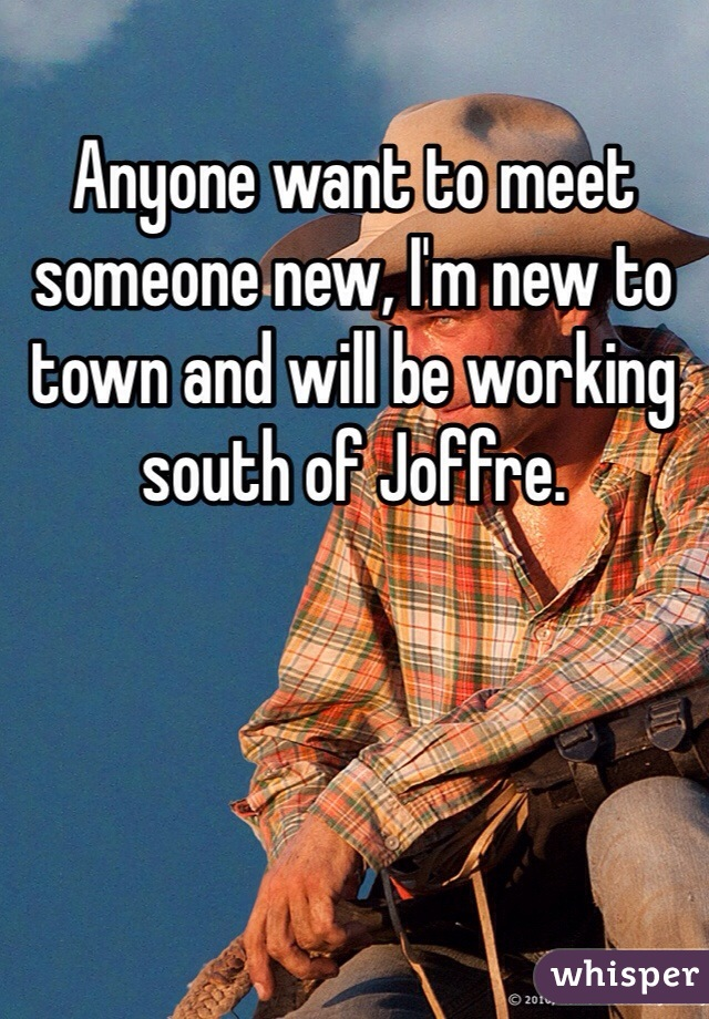 Anyone want to meet someone new, I'm new to town and will be working south of Joffre.