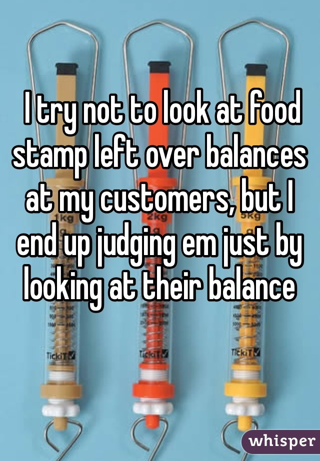 I try not to look at food stamp left over balances at my customers, but I end up judging em just by looking at their balance