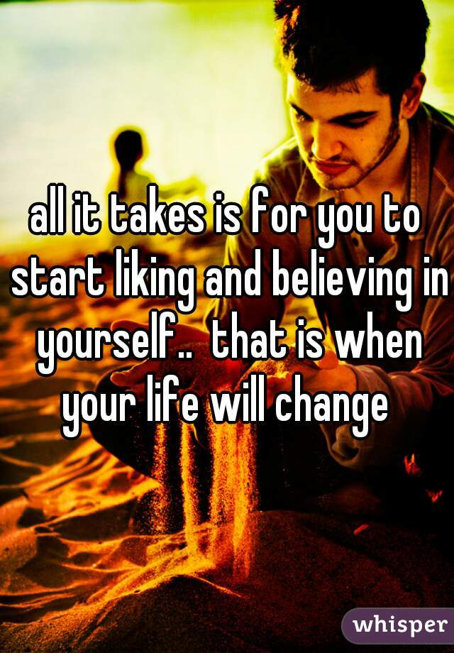 all it takes is for you to start liking and believing in yourself..  that is when your life will change