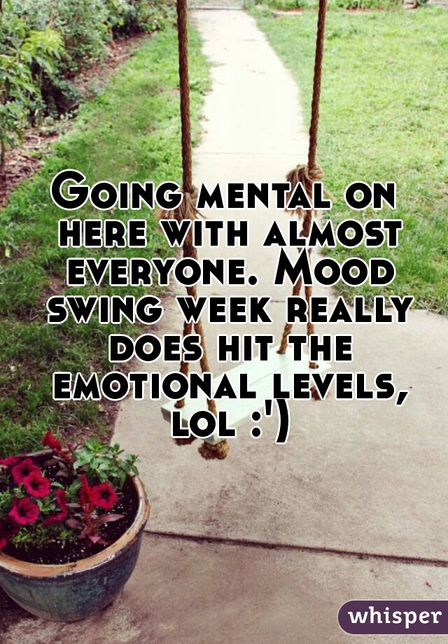 Going mental on here with almost everyone. Mood swing week really does hit the emotional levels, lol :')