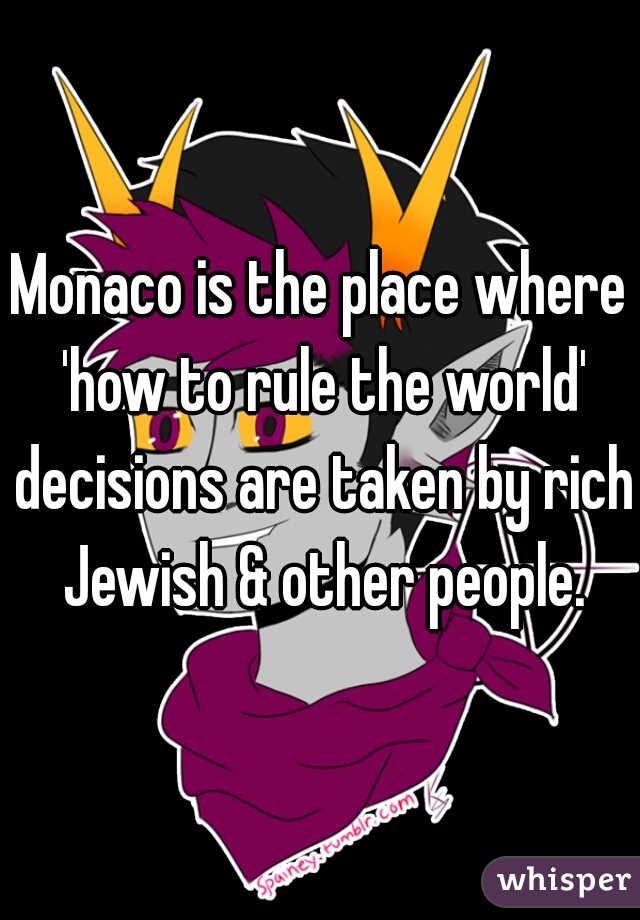 Monaco is the place where 'how to rule the world' decisions are taken by rich Jewish & other people.
