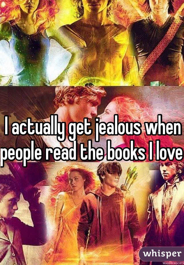 I actually get jealous when people read the books I love