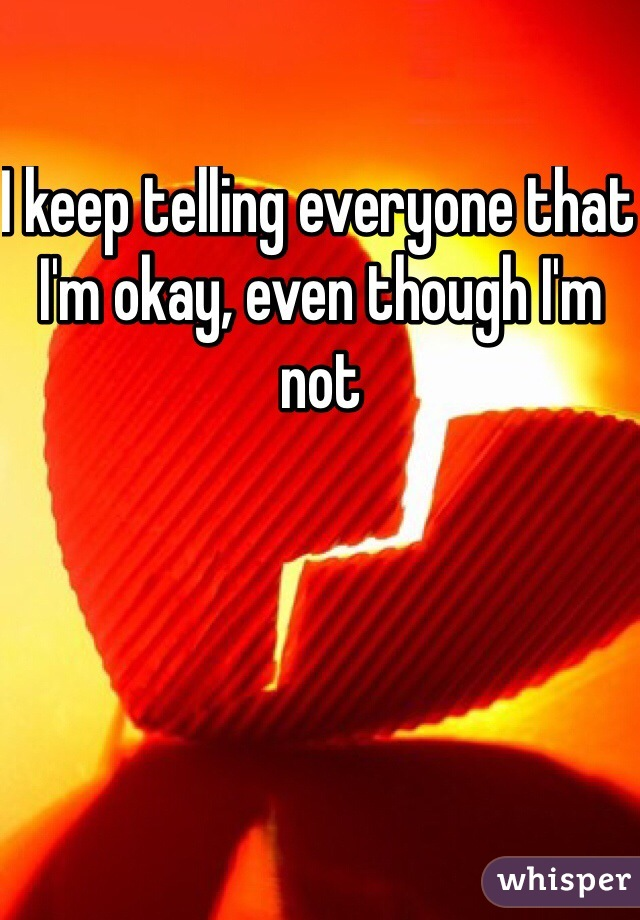I keep telling everyone that I'm okay, even though I'm not